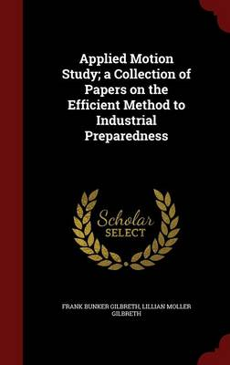 Applied Motion Study; A Collection of Papers on the Efficient Method to Industrial Preparedness
