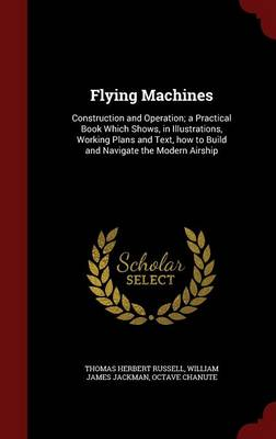 Flying Machines: Construction and Operation; A Practical Book Which Shows, in Illustrations, Working Plans and Text, How to Build and Navigate the Modern Airship