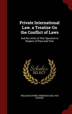 Private International Law. a Treatise on the Conflict of Laws: And the Limits of Their Operation in Respect of Place and Time