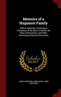 Memoirs of a Huguenot Family: With an Appendix Containing a Translation of the Edict of Nantes, the Edict of Revocation, and Other Interesting Historical Documents