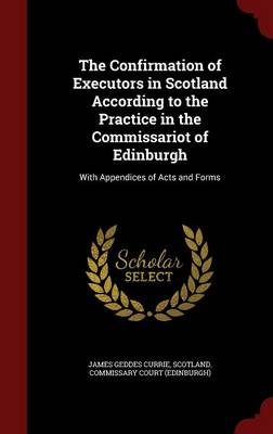 The Confirmation of Executors in Scotland According to the Practice in the Commissariot of Edinburgh: With Appendices of Acts and Forms