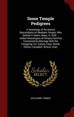 Some Temple Pedigrees: A Genealogy of the Known Descendants of Abraham Temple, Who Settled in Salem, Mass, in 1636 ... Added Genealogies of Temple Families Connected by Marriage with the Foregoing, Viz: Eames, Case, Welch, Kellum, Campbell, Wilson, Hiatt,