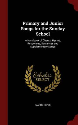 Primary and Junior Songs for the Sunday School: A Handbook of Chants, Hymns, Responses, Sentences and Supplementary Songs