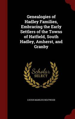 Genealogies of Hadley Families, Embracing the Early Settlers of the Towns of Hatfield, South Hadley, Amherst, and Granby