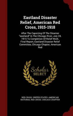 Eastland Disaster Relief, American Red Cross, 1915-1918: After the Capsizing of the Steamer Eastland in the Chicago River, July 24, 1915 to Completion of Relief Work. Final Report, Eastland Disaster Relief Committee, Chicago Chapter, American Red