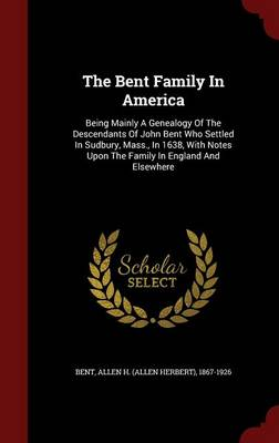 The Bent Family in America: Being Mainly a Genealogy of the Descendants of John Bent Who Settled in Sudbury, Mass., in 1638, with Notes Upon the Family in England and Elsewhere
