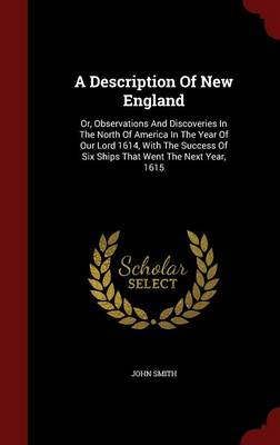 A Description of New England: Or, Observations and Discoveries in the North of America in the Year of Our Lord 1614, with the Success of Six Ships That Went the Next Year, 1615