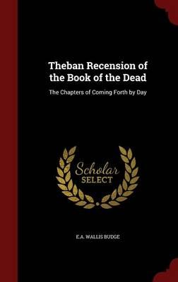 Theban Recension of the Book of the Dead: The Chapters of Coming Forth by Day