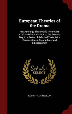 European Theories of the Drama: An Anthology of Dramatic Theory and Criticism from Aristotle to the Present Day, in a Series of Selected Texts, with Commentaries, Biographies, and Bibliographies