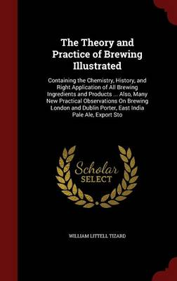 The Theory and Practice of Brewing Illustrated: Containing the Chemistry, History, and Right Application of All Brewing Ingredients and Products ... Also, Many New Practical Observations on Brewing London and Dublin Porter, East India Pale Ale, Export Sto