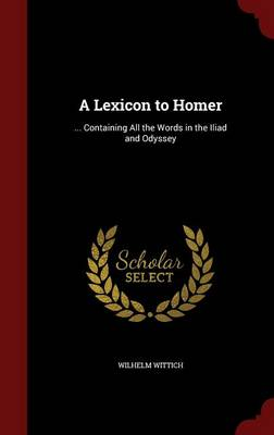 A Lexicon to Homer: ... Containing All the Words in the Iliad and Odyssey