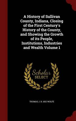 A History of Sullivan County, Indiana, Closing of the First Century's History of the County, and Showing the Growth of Its People, Institutions, Industries and Wealth; Volume 1