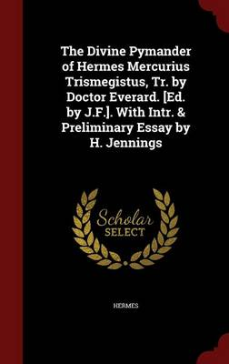 The Divine Pymander of Hermes Mercurius Trismegistus, Tr. by Doctor Everard. [Ed. by J.F.]. with Intr. & Preliminary Essay by H. Jennings