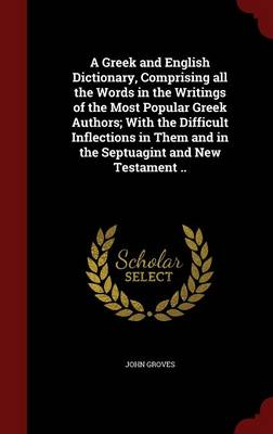 A Greek and English Dictionary, Comprising All the Words in the Writings of the Most Popular Greek Authors; With the Difficult Inflections in Them and in the Septuagint and New Testament ..