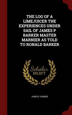 The Log of a Limejuicer the Experiences Under Sail of James P Barker Master Marnier as Told to Ronald Barker
