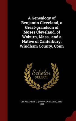 A Genealogy of Benjamin Cleveland, a Great-Grandson of Moses Cleveland, of Woburn, Mass., and a Native of Canterbury, Windham County, Conn