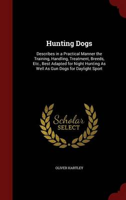 Hunting Dogs: Describes in a Practical Manner the Training, Handling, Treatment, Breeds, Etc., Best Adapted for Night Hunting as Well as Gun Dogs for Daylight Sport