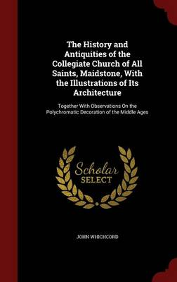 The History and Antiquities of the Collegiate Church of All Saints, Maidstone, with the Illustrations of Its Architecture: Together with Observations on the Polychromatic Decoration of the Middle Ages