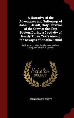 A Narrative of the Adventures and Sufferings of John R. Jewitt, Only Survivor of the Crew of the Ship Boston, During a Captivity of Nearly Three Years Among the Savages of Nootka Sound: With an Account of the Manners, Mode of Living, and Religious Opinion
