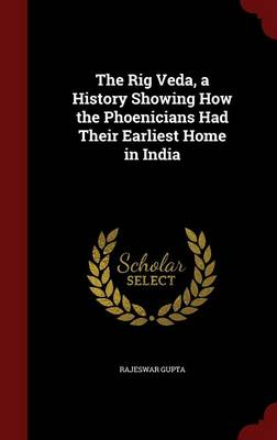 The Rig Veda, a History Showing How the Phoenicians Had Their Earliest Home in India