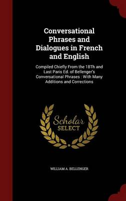 Conversational Phrases and Dialogues in French and English: Compiled Chiefly from the 18th and Last Paris Ed. of Bellenger's Conversational Phrases: With Many Additions and Corrections