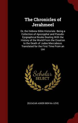 The Chronicles of Jerahmeel: Or, the Hebrew Bible Historiale. Being a Collection of Apocryphal and Pseudo-Epigraphical Books Dealing with the History of the World from the Creation to the Death of Judas Maccabeus. Translated for the First Time from an Uni