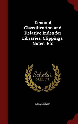 Decimal Classification and Relative Index for Libraries, Clippings, Notes, Etc