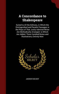 A Concordance to Shakespeare: Suited to All the Editions, in Which the Distinguished and Parallel Passages in the Plays of That Justly Admired Writer Are Methodically Arranged. to Which Are Added, Three Hundred Notes and Illustrations, Entirely New