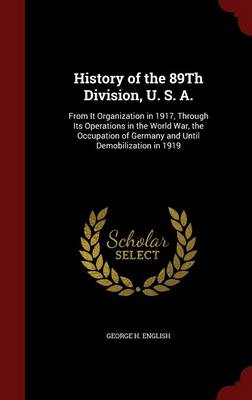 History of the 89th Division, U. S. A.: From It Organization in 1917, Through Its Operations in the World War, the Occupation of Germany and Until Demobilization in 1919