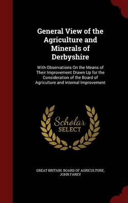 General View of the Agriculture and Minerals of Derbyshire: With Observations on the Means of Their Improvement Drawn Up for the Consideration of the Board of Agriculture and Internal Improvement