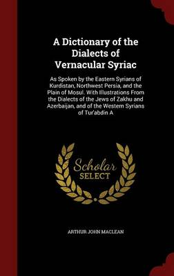 A Dictionary of the Dialects of Vernacular Syriac: As Spoken by the Eastern Syrians of Kurdistan, Northwest Persia, and the Plain of Mosul. with Illustrations from the Dialects of the Jews of Zakhu and Azerbaijan, and of the Western Syrians of Tur'abdin a