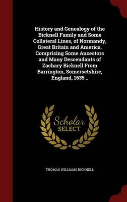 History and Genealogy of the Bicknell Family and Some Collateral Lines, of Normandy, Great Britain and America. Comprising Some Ancestors and Many Descendants of Zachary Bicknell from Barrington, Somersetshire, England, 1635 ..