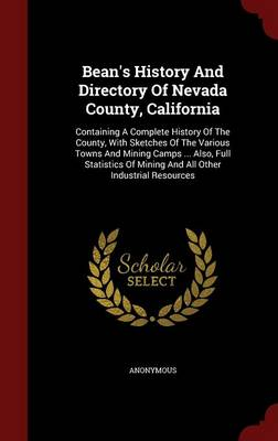 Bean's History and Directory of Nevada County, California: Containing a Complete History of the County, with Sketches of the Various Towns and Mining Camps ... Also, Full Statistics of Mining and All Other Industrial Resources