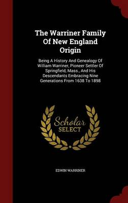 The Warriner Family of New England Origin: Being a History and Genealogy of William Warriner, Pioneer Settler of Springfield, Mass., and His Descendants Embracing Nine Generations from 1638 to 1898