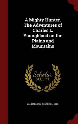 A Mighty Hunter. the Adventures of Charles L. Youngblood on the Plains and Mountains