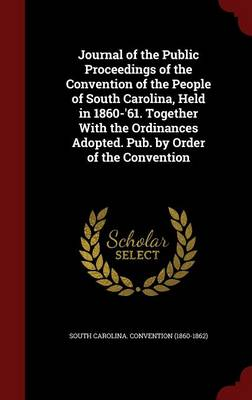 Journal of the Public Proceedings of the Convention of the People of South Carolina, Held in 1860-'61. Together with the Ordinances Adopted. Pub. by Order of the Convention
