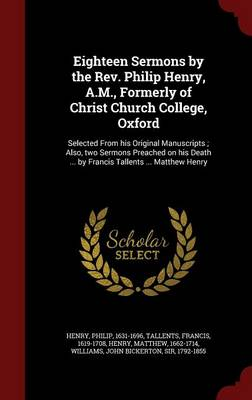Eighteen Sermons by the REV. Philip Henry, A.M., Formerly of Christ Church College, Oxford: Selected from His Original Manuscripts; Also, Two Sermons Preached on His Death ... by Francis Tallents ... Matthew Henry