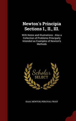 Newton's Principia Sections I., II., III.: With Notes and Illustrations: Also a Collection of Problems Principally Intended as Examples of Newton's Methods
