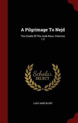 A Pilgrimage to Nejd: The Cradle of the Arab Race, Volumes 1-2