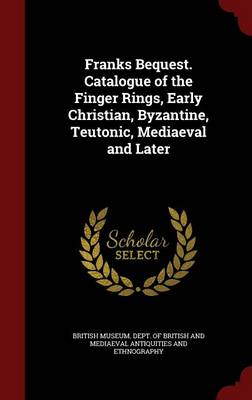 Franks Bequest. Catalogue of the Finger Rings, Early Christian, Byzantine, Teutonic, Mediaeval and Later