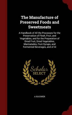 The Manufacture of Preserved Foods and Sweetmeats: A Handbook of All the Processes for the Preservation of Flesh, Fruit, and Vegetables, and for the Preparation of Dried Fruit, Dried Vegetables, Marmalades, Fruit-Syrups, and Fermented Beverages, and of Al