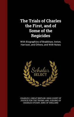The Trials of Charles the First, and of Some of the Regicides: With Biographies of Bradshaw, Ireton, Harrison, and Others, and with Notes