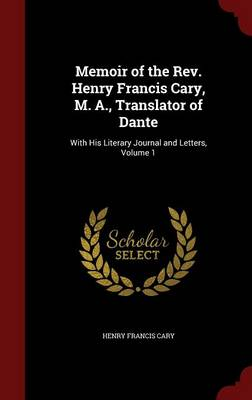Memoir of the REV. Henry Francis Cary, M. A., Translator of Dante: With His Literary Journal and Letters; Volume 1