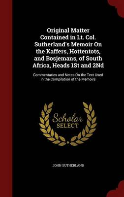 Original Matter Contained in Lt. Col. Sutherland's Memoir on the Kaffers, Hottentots, and Bosjemans, of South Africa, Heads 1st and 2nd: Commentaries and Notes on the Text Used in the Compilation of the Memoirs