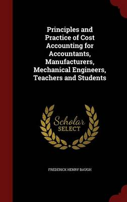 Principles and Practice of Cost Accounting for Accountants, Manufacturers, Mechanical Engineers, Teachers and Students