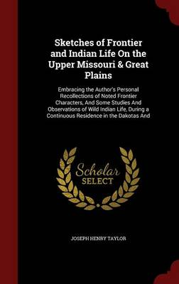 Sketches of Frontier and Indian Life on the Upper Missouri & Great Plains: Embracing the Author's Personal Recollections of Noted Frontier Characters, and Some Studies and Observations of Wild Indian Life, During a Continuous Residence in the Dakotas and