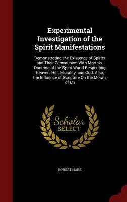 Experimental Investigation of the Spirit Manifestations: Demonstrating the Existence of Spirits and Their Communion with Mortals. Doctrine of the Spirit World Respecting Heaven, Hell, Morality, and God. Also, the Influence of Scripture on the Morals of Ch