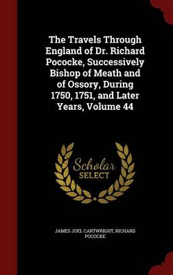 The Travels Through England of Dr. Richard Pococke, Successively Bishop of Meath and of Ossory, During 1750, 1751, and Later Years, Volume 44