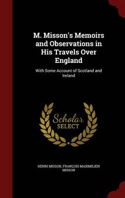 M. Misson's Memoirs and Observations in His Travels Over England: With Some Account of Scotland and Ireland