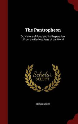 The Pantropheon: Or, History of Food and Its Preparation: From the Earliest Ages of the World